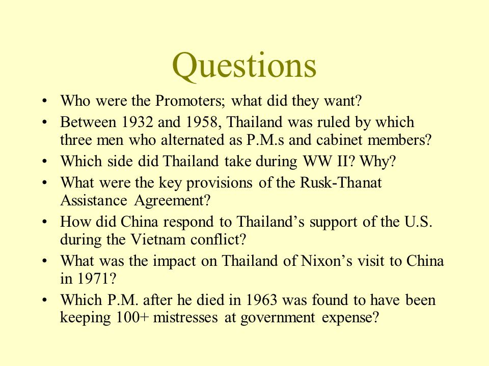 Questions Who were the Promoters; what did they want? Between 1932 and 1958, Thailand was ruled by which three men who alternated as P.M.s and cabinet