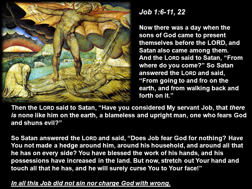 Job 1:6-11, 22 Now there was a day when the sons of God came to present themselves before the LORD, and Satan also came among them.