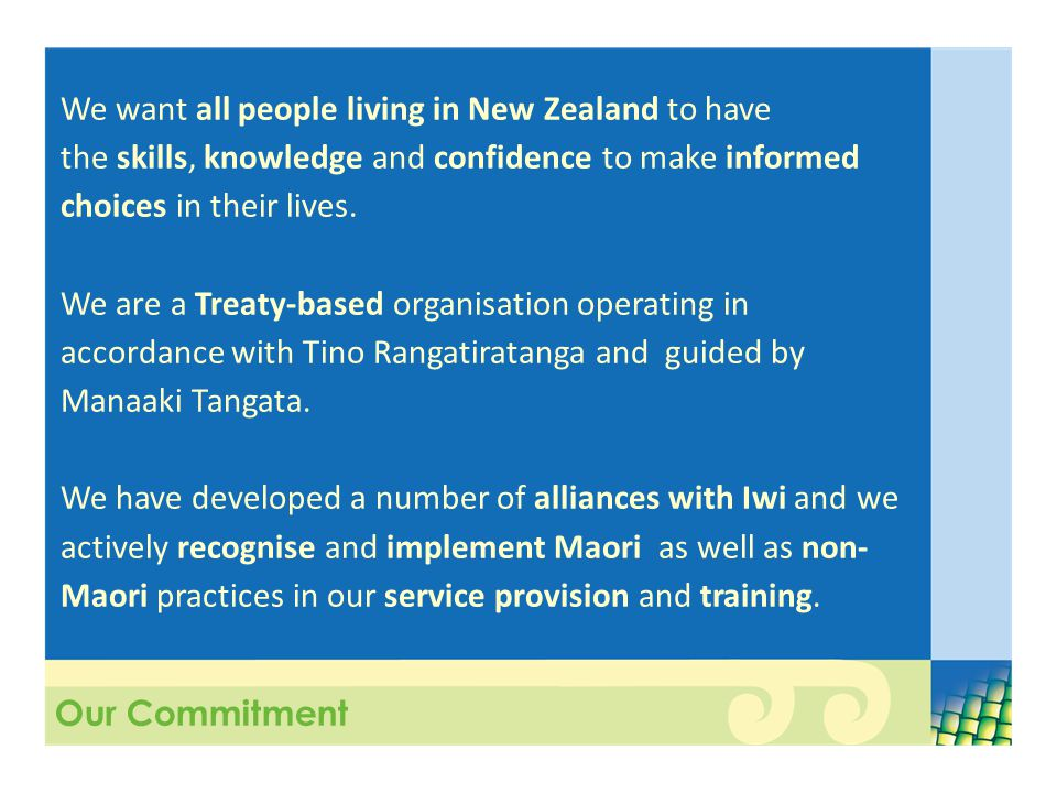 Our Commitment We want all people living in New Zealand to have the skills, knowledge and confidence to make informed choices in their lives.