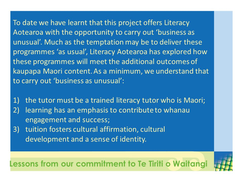 Lessons from our commitment to Te Tiriti o Waitangi To date we have learnt that this project offers Literacy Aotearoa with the opportunity to carry out 'business as unusual'.