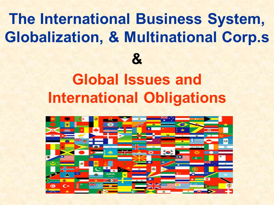 The International Business System, Globalization, & Multinational Corp.s & Global Issues and International Obligations