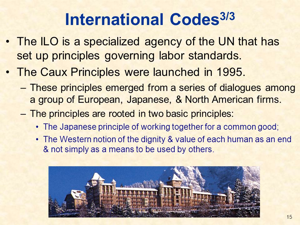 International Codes 3/3 The ILO is a specialized agency of the UN that has set up principles governing labor standards. The Caux Principles were launc