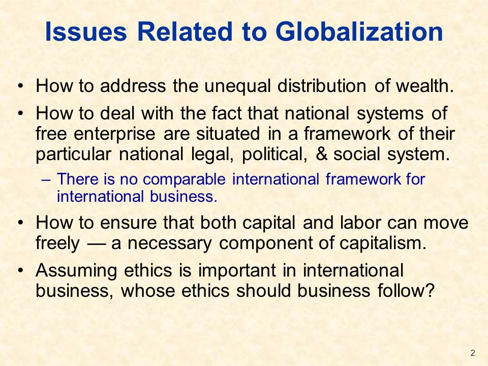 Issues Related to Globalization How to address the unequal distribution of wealth. How to deal with the fact that national systems of free enterprise