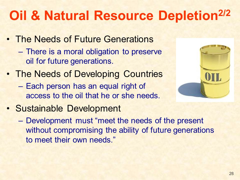 Oil & Natural Resource Depletion 2/2 The Needs of Future Generations –There is a moral obligation to preserve oil for future generations. The Needs of
