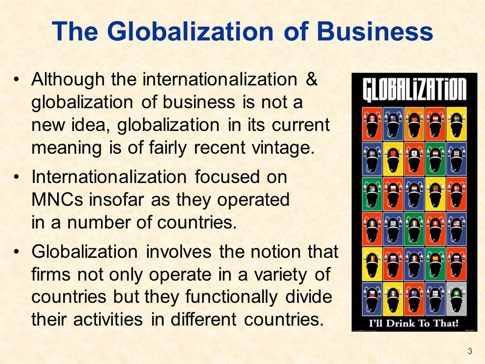 The Globalization of Business Although the internationalization & globalization of business is not a new idea, globalization in its current meaning is