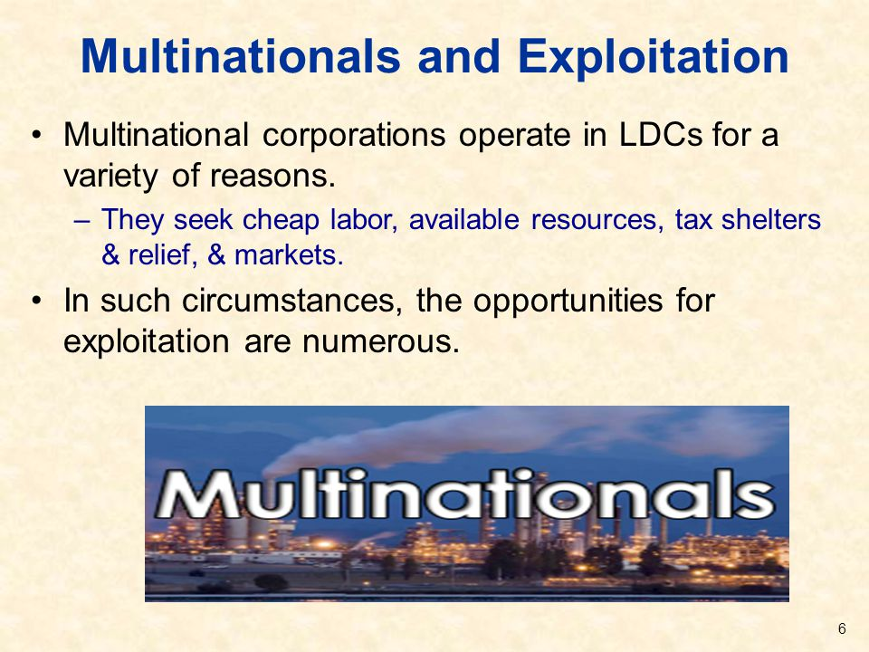 Multinationals and Exploitation Multinational corporations operate in LDCs for a variety of reasons. –They seek cheap labor, available resources, tax