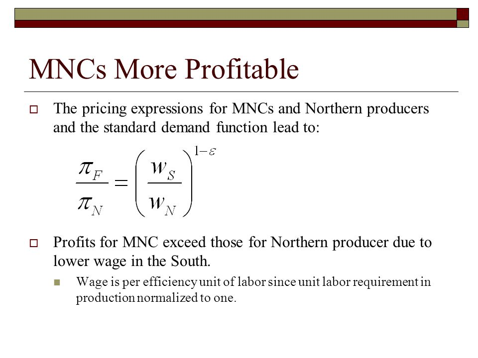 MNCs More Profitable  The pricing expressions for MNCs and Northern producers and the standard demand function lead to:  Profits for MNC exceed those for Northern producer due to lower wage in the South.