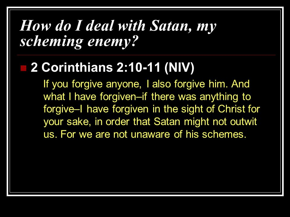 How do I deal with Satan, my scheming enemy? 2 Corinthians 2:10-11 (NIV) If you forgive anyone, I also forgive him. And what I have forgiven–if there