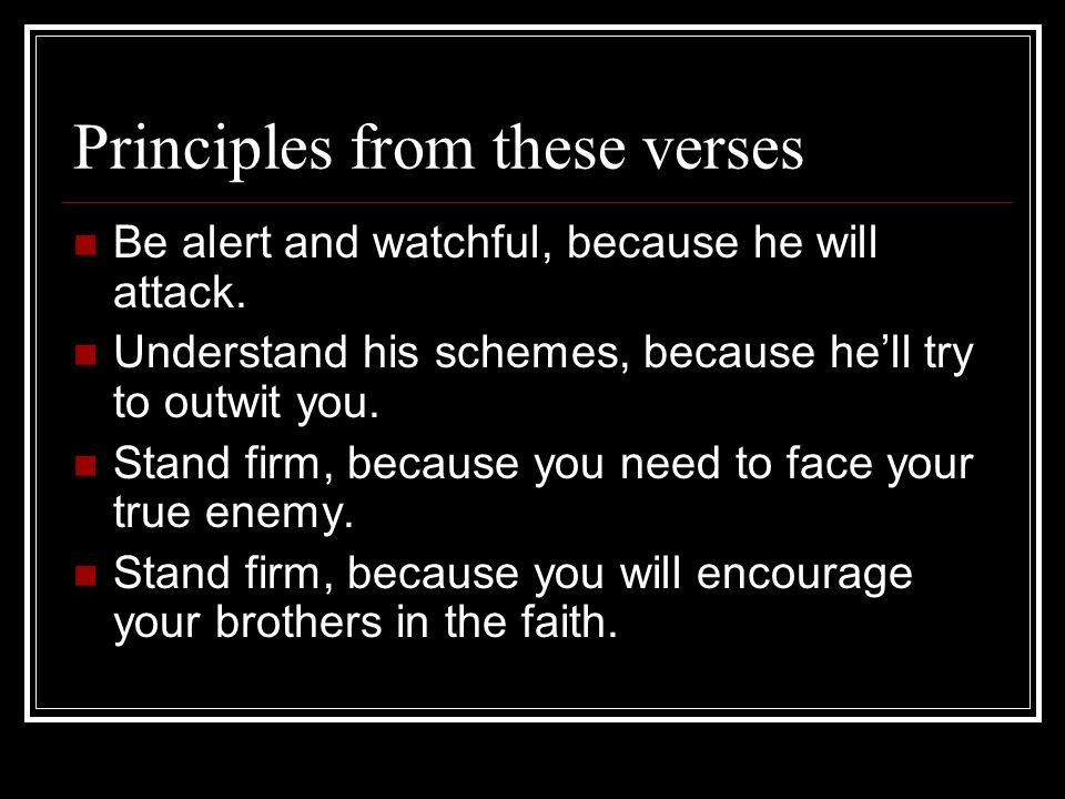 Principles from these verses Be alert and watchful, because he will attack. Understand his schemes, because he'll try to outwit you. Stand firm, becau