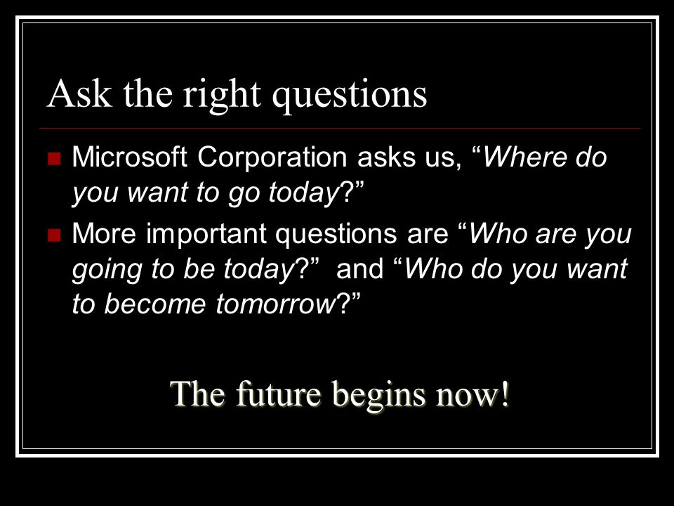 "Ask the right questions Microsoft Corporation asks us, ""Where do you want to go today?"" More important questions are ""Who are you going to be today?"""