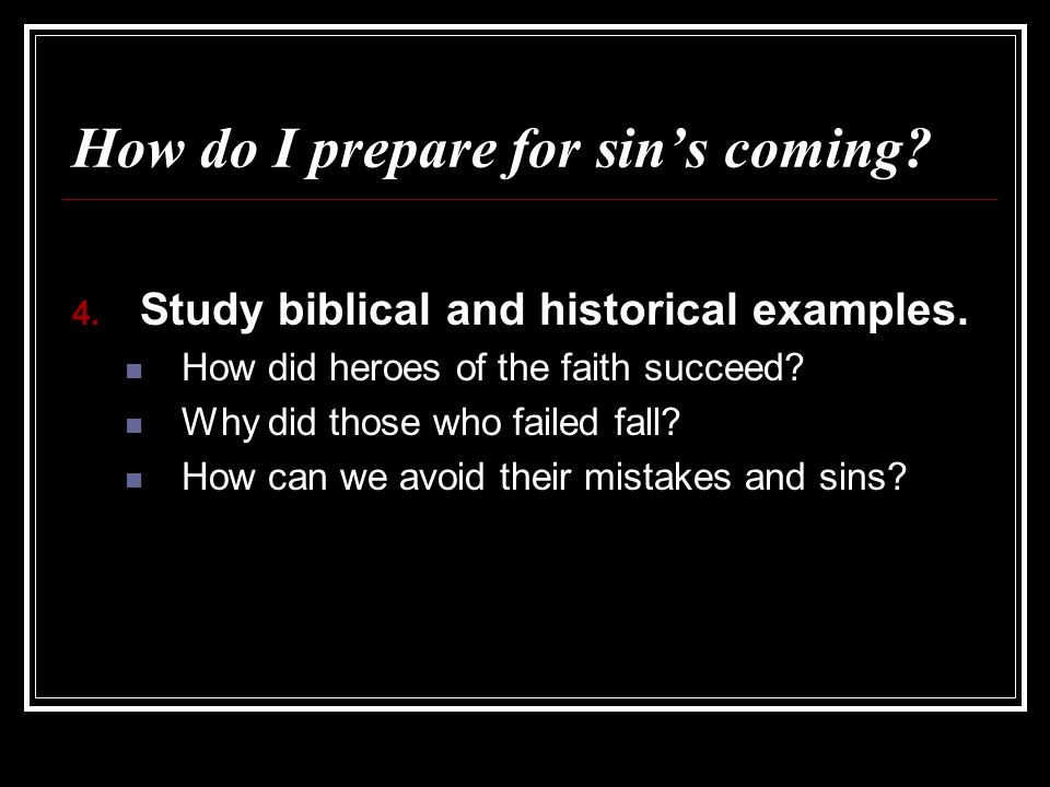 How do I prepare for sin's coming? 4. Study biblical and historical examples. How did heroes of the faith succeed? Why did those who failed fall? How