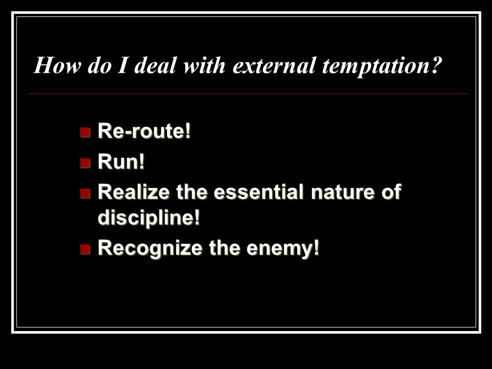 How do I deal with external temptation? Re-route! Re-route! Run! Run! Realize the essential nature of discipline! Realize the essential nature of disc