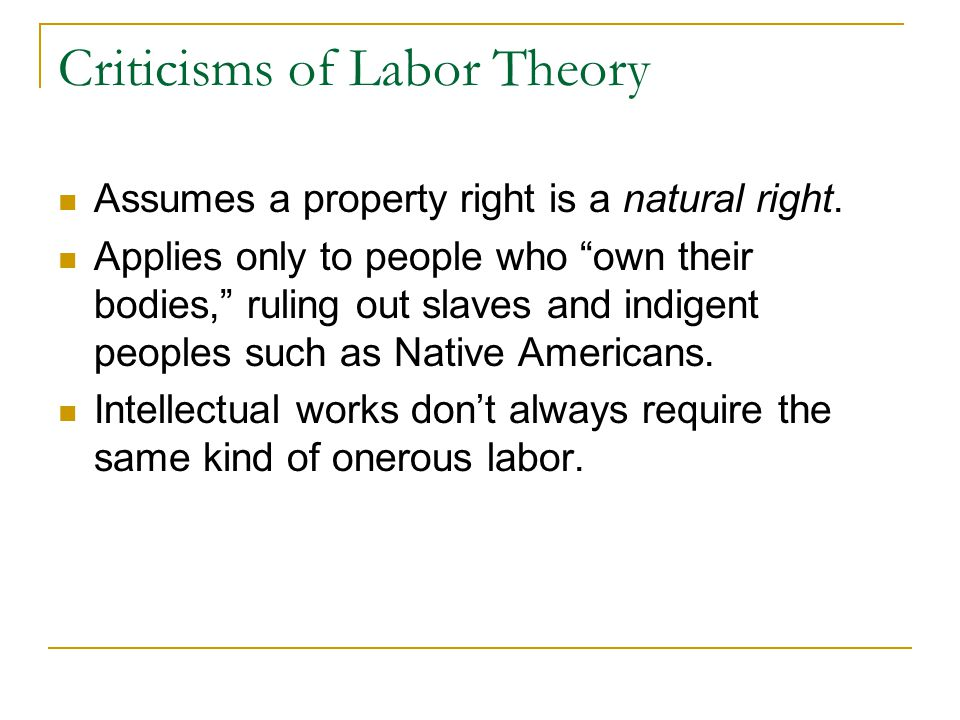 """Criticisms of Labor Theory Assumes a property right is a natural right. Applies only to people who """"own their bodies,"""" ruling out slaves and indigent"""