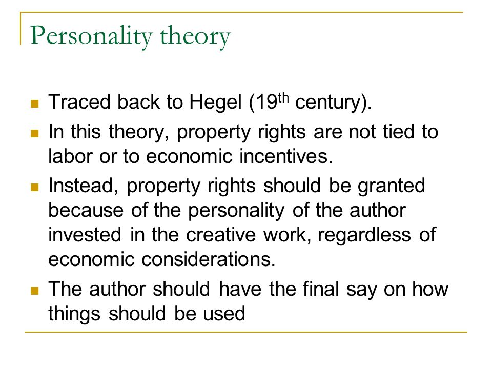 Personality theory Traced back to Hegel (19 th century). In this theory, property rights are not tied to labor or to economic incentives. Instead, pro