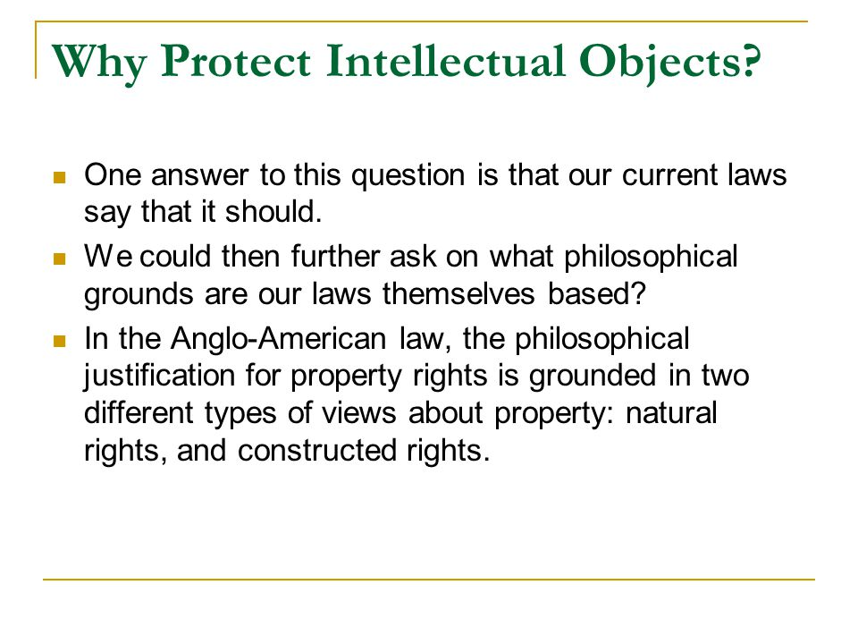 Why Protect Intellectual Objects? One answer to this question is that our current laws say that it should. We could then further ask on what philosoph