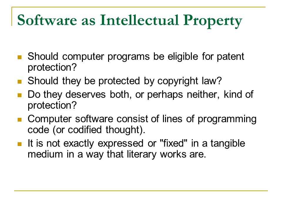 Software as Intellectual Property Should computer programs be eligible for patent protection? Should they be protected by copyright law? Do they deser