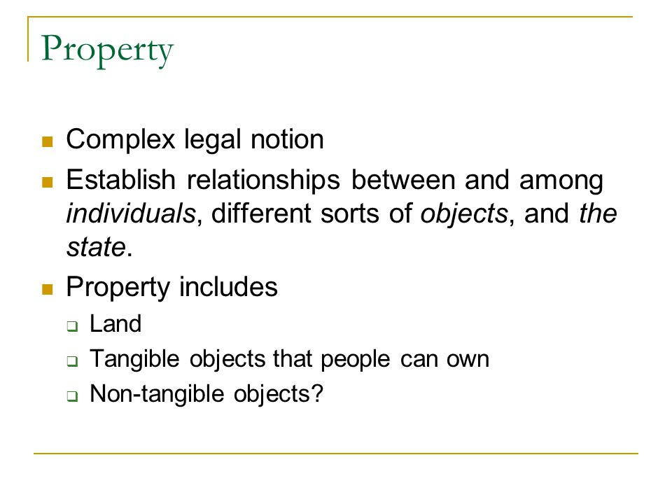 Property Complex legal notion Establish relationships between and among individuals, different sorts of objects, and the state. Property includes  La