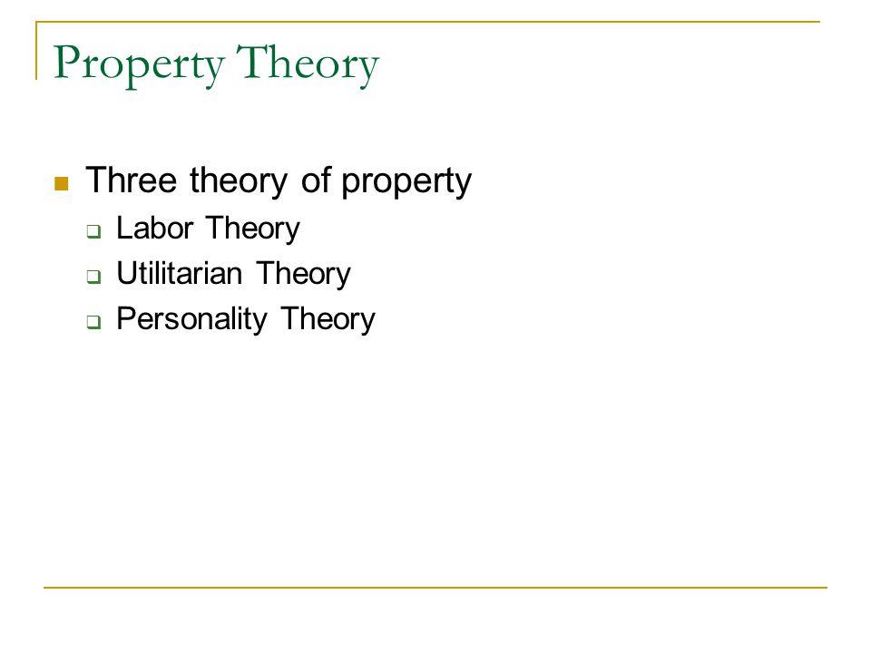 Property Theory Three theory of property  Labor Theory  Utilitarian Theory  Personality Theory
