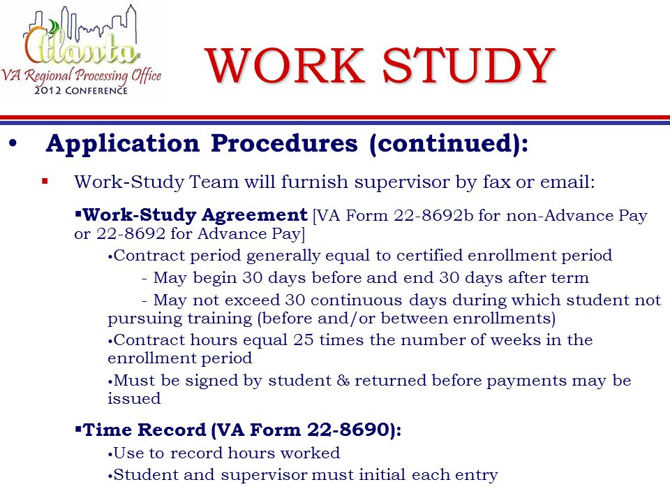 WORK STUDY Application Procedures (continued):  Work-Study Team will furnish supervisor by fax or email:  Work-Study Agreement [VA Form 22-8692b for non-Advance Pay or 22-8692 for Advance Pay] Contract period generally equal to certified enrollment period - May begin 30 days before and end 30 days after term - May not exceed 30 continuous days during which student not pursuing training (before and/or between enrollments) Contract hours equal 25 times the number of weeks in the enrollment period Must be signed by student & returned before payments may be issued  Time Record (VA Form 22-8690): Use to record hours worked Student and supervisor must initial each entry
