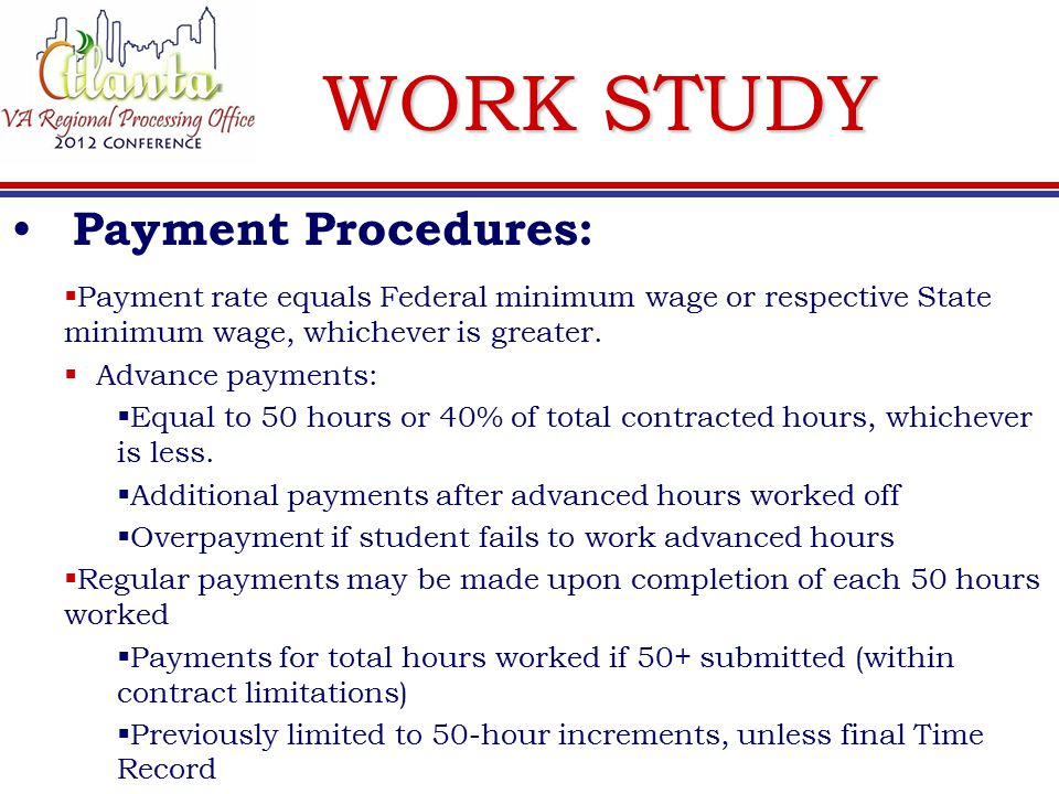 WORK STUDY Payment Procedures:  Payment rate equals Federal minimum wage or respective State minimum wage, whichever is greater.