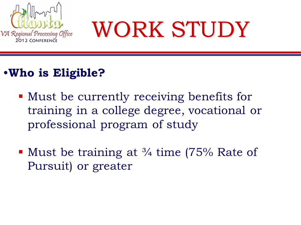 WORK STUDY  Must be currently receiving benefits for training in a college degree, vocational or professional program of study  Must be training at ¾ time (75% Rate of Pursuit) or greater Who is Eligible?