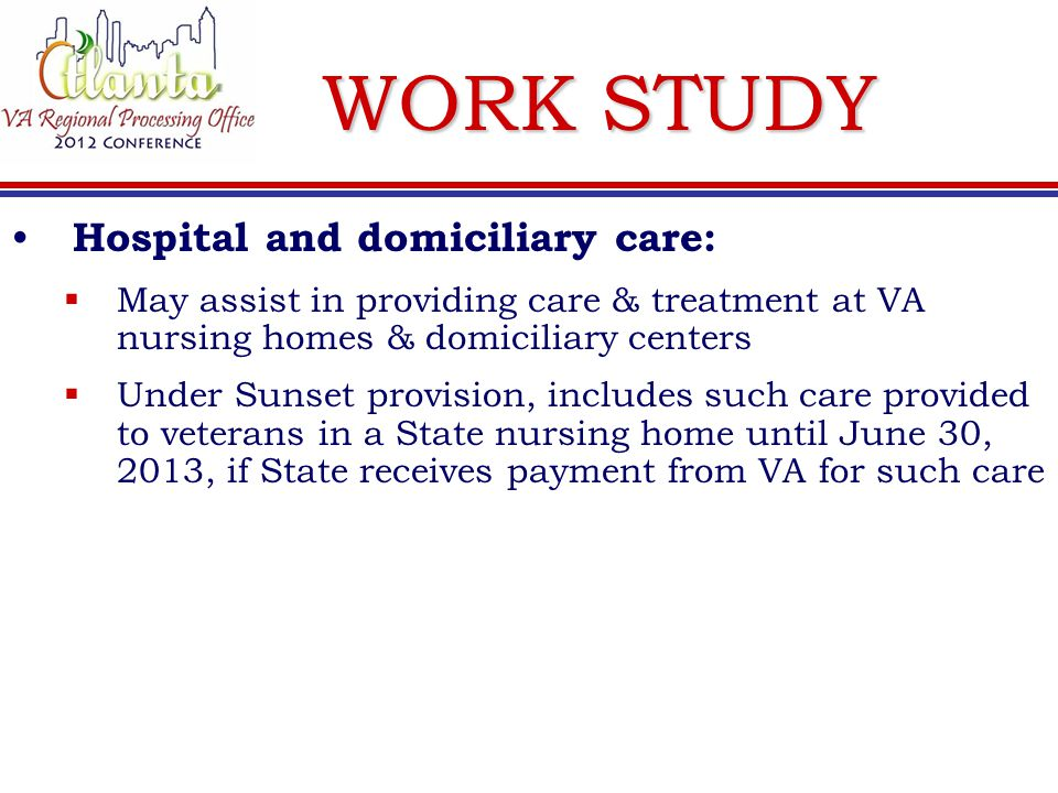 WORK STUDY Hospital and domiciliary care:  May assist in providing care & treatment at VA nursing homes & domiciliary centers  Under Sunset provision, includes such care provided to veterans in a State nursing home until June 30, 2013, if State receives payment from VA for such care