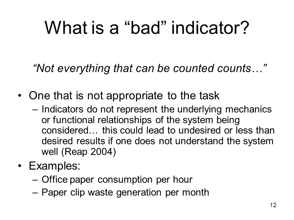 "12 What is a ""bad"" indicator? One that is not appropriate to the task –Indicators do not represent the underlying mechanics or functional relationship"