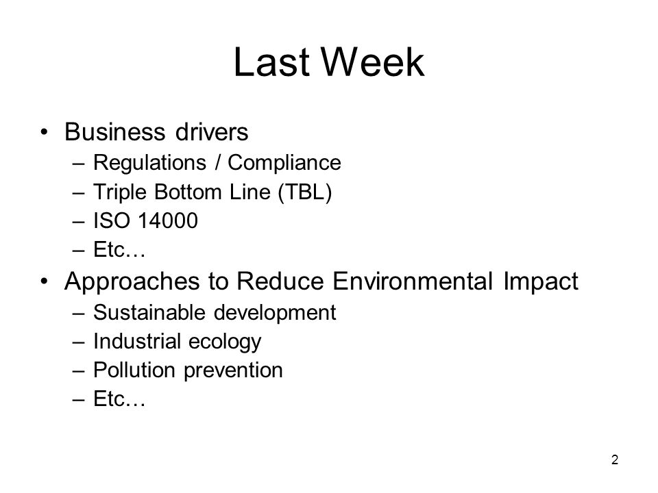 2 Last Week Business drivers –Regulations / Compliance –Triple Bottom Line (TBL) –ISO 14000 –Etc… Approaches to Reduce Environmental Impact –Sustainable development –Industrial ecology –Pollution prevention –Etc…