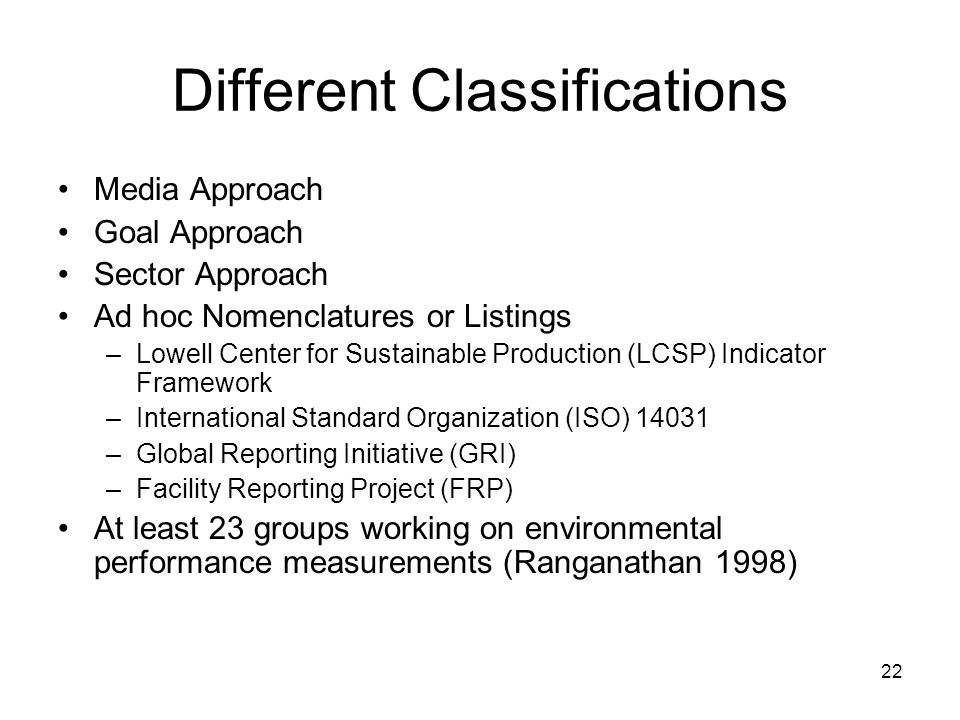 22 Different Classifications Media Approach Goal Approach Sector Approach Ad hoc Nomenclatures or Listings –Lowell Center for Sustainable Production (LCSP) Indicator Framework –International Standard Organization (ISO) 14031 –Global Reporting Initiative (GRI) –Facility Reporting Project (FRP) At least 23 groups working on environmental performance measurements (Ranganathan 1998)