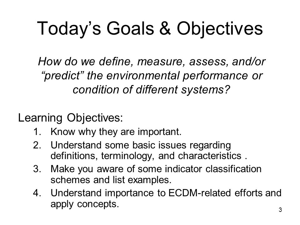 3 Today's Goals & Objectives Learning Objectives: 1.Know why they are important.