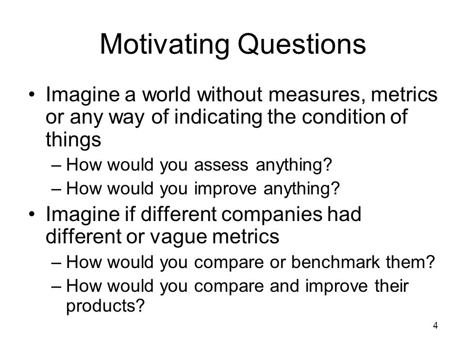 4 Motivating Questions Imagine a world without measures, metrics or any way of indicating the condition of things –How would you assess anything.