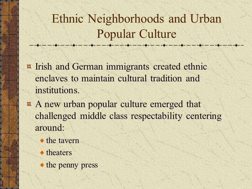 Ethnic Neighborhoods and Urban Popular Culture Irish and German immigrants created ethnic enclaves to maintain cultural tradition and institutions.