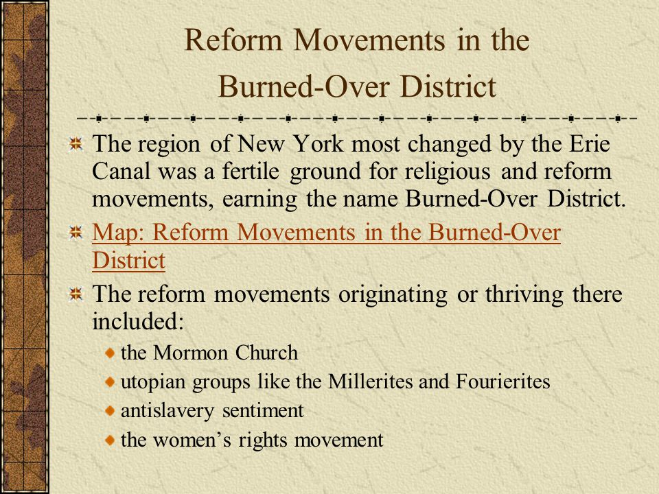 Reform Movements in the Burned-Over District The region of New York most changed by the Erie Canal was a fertile ground for religious and reform movements, earning the name Burned-Over District.