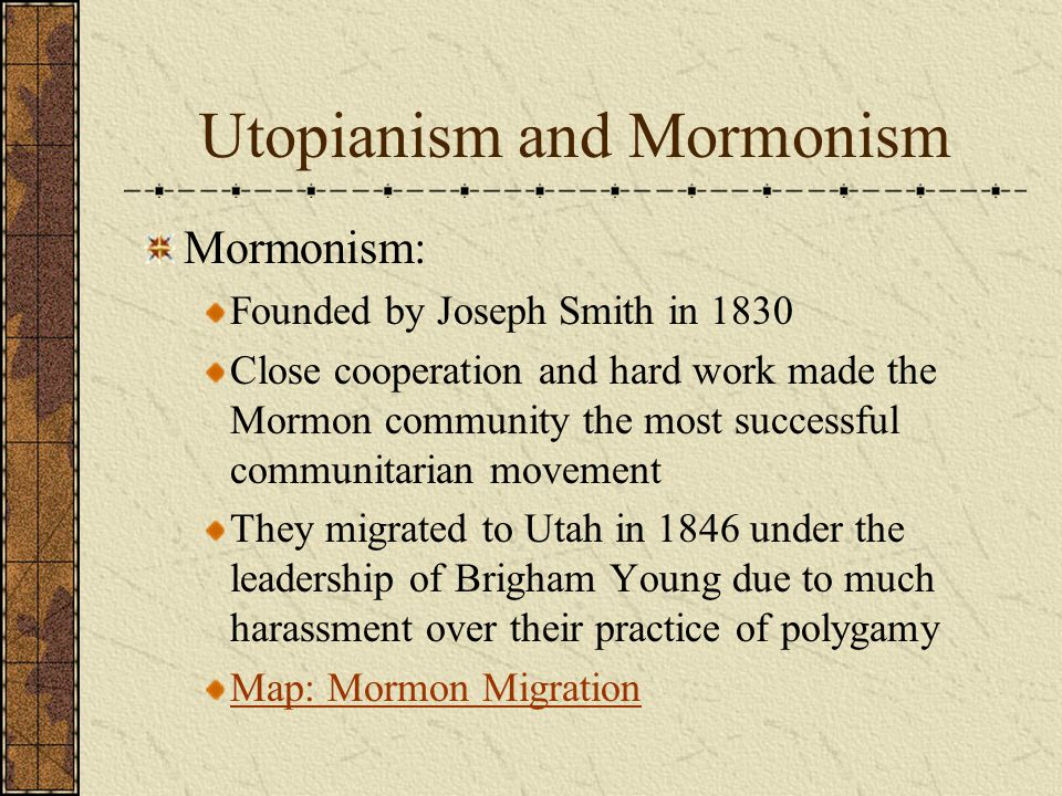 Utopianism and Mormonism Mormonism: Founded by Joseph Smith in 1830 Close cooperation and hard work made the Mormon community the most successful communitarian movement They migrated to Utah in 1846 under the leadership of Brigham Young due to much harassment over their practice of polygamy Map: Mormon Migration