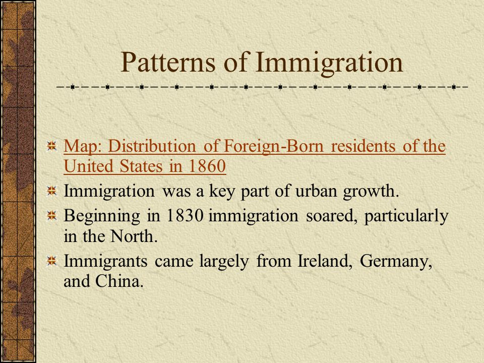 Patterns of Immigration Map: Distribution of Foreign-Born residents of the United States in 1860 Immigration was a key part of urban growth.