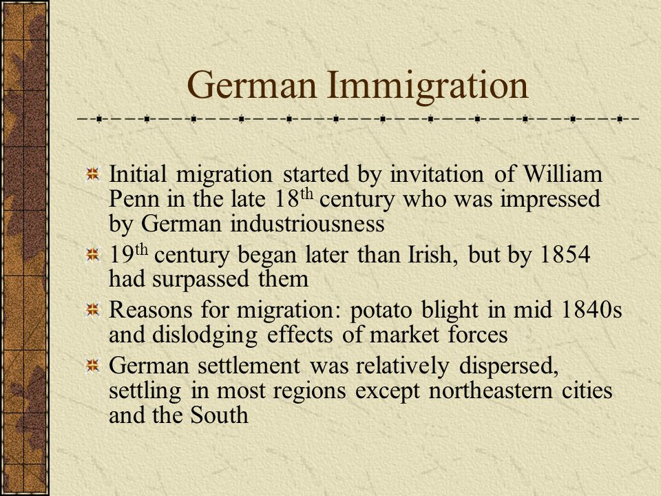 German Immigration Initial migration started by invitation of William Penn in the late 18 th century who was impressed by German industriousness 19 th century began later than Irish, but by 1854 had surpassed them Reasons for migration: potato blight in mid 1840s and dislodging effects of market forces German settlement was relatively dispersed, settling in most regions except northeastern cities and the South