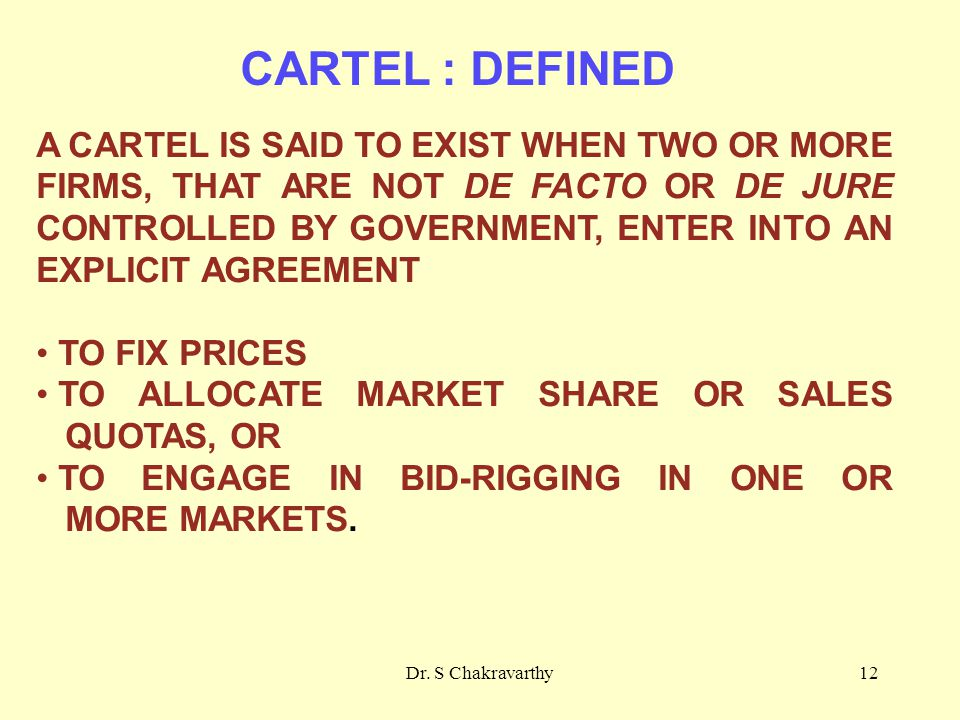 Dr. S Chakravarthy12 CARTEL : DEFINED A CARTEL IS SAID TO EXIST WHEN TWO OR MORE FIRMS, THAT ARE NOT DE FACTO OR DE JURE CONTROLLED BY GOVERNMENT, ENT