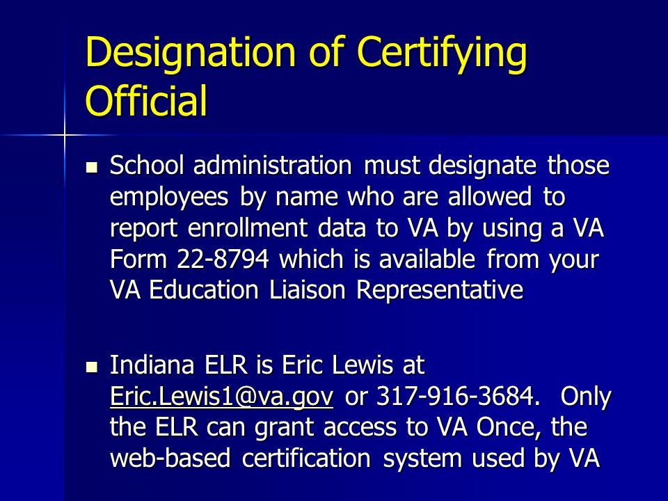 Designation of Certifying Official School administration must designate those employees by name who are allowed to report enrollment data to VA by using a VA Form 22-8794 which is available from your VA Education Liaison Representative School administration must designate those employees by name who are allowed to report enrollment data to VA by using a VA Form 22-8794 which is available from your VA Education Liaison Representative Indiana ELR is Eric Lewis at Eric.Lewis1@va.gov or 317-916-3684.
