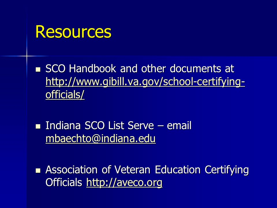 Resources SCO Handbook and other documents at http://www.gibill.va.gov/school-certifying- officials/ SCO Handbook and other documents at http://www.gibill.va.gov/school-certifying- officials/ http://www.gibill.va.gov/school-certifying- officials/ http://www.gibill.va.gov/school-certifying- officials/ Indiana SCO List Serve – email mbaechto@indiana.edu Indiana SCO List Serve – email mbaechto@indiana.edu mbaechto@indiana.edu Association of Veteran Education Certifying Officials http://aveco.org Association of Veteran Education Certifying Officials http://aveco.orghttp://aveco.org