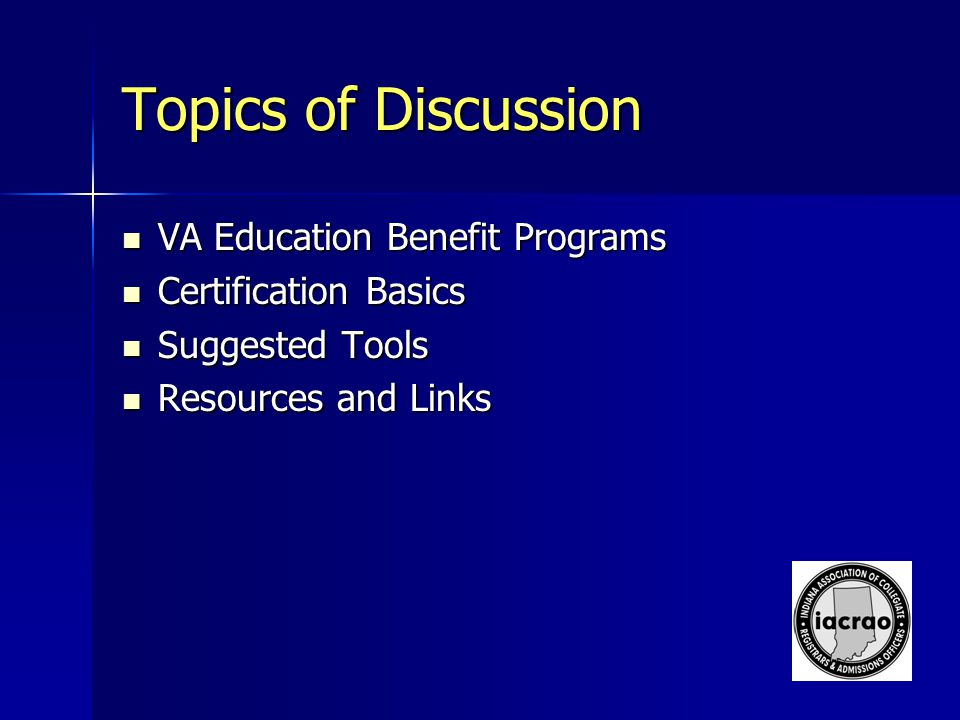 Topics of Discussion VA Education Benefit Programs VA Education Benefit Programs Certification Basics Certification Basics Suggested Tools Suggested Tools Resources and Links Resources and Links