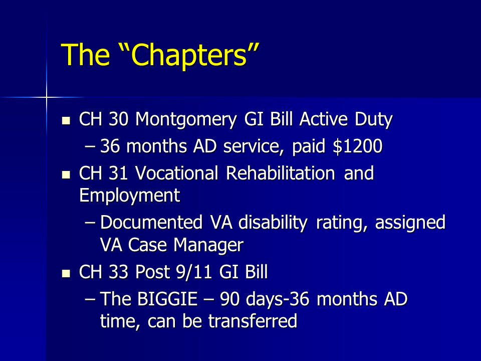 The Chapters CH 30 Montgomery GI Bill Active Duty CH 30 Montgomery GI Bill Active Duty –36 months AD service, paid $1200 CH 31 Vocational Rehabilitation and Employment CH 31 Vocational Rehabilitation and Employment –Documented VA disability rating, assigned VA Case Manager CH 33 Post 9/11 GI Bill CH 33 Post 9/11 GI Bill –The BIGGIE – 90 days-36 months AD time, can be transferred
