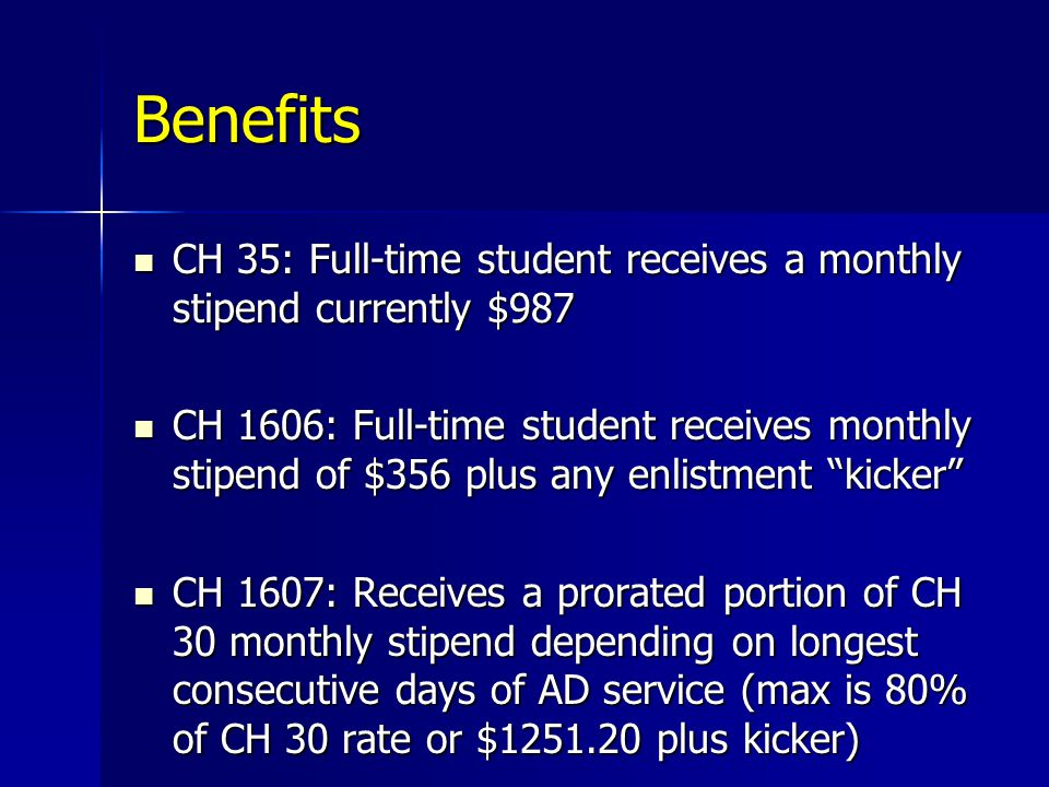 Benefits CH 35: Full-time student receives a monthly stipend currently $987 CH 35: Full-time student receives a monthly stipend currently $987 CH 1606: Full-time student receives monthly stipend of $356 plus any enlistment kicker CH 1606: Full-time student receives monthly stipend of $356 plus any enlistment kicker CH 1607: Receives a prorated portion of CH 30 monthly stipend depending on longest consecutive days of AD service (max is 80% of CH 30 rate or $1251.20 plus kicker) CH 1607: Receives a prorated portion of CH 30 monthly stipend depending on longest consecutive days of AD service (max is 80% of CH 30 rate or $1251.20 plus kicker)