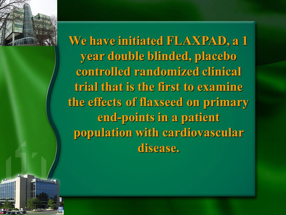 We have initiated FLAXPAD, a 1 year double blinded, placebo controlled randomized clinical trial that is the first to examine the effects of flaxseed on primary end-points in a patient population with cardiovascular disease.