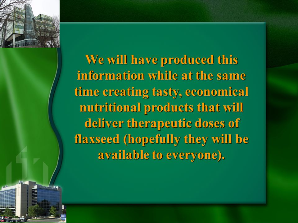 We will have produced this information while at the same time creating tasty, economical nutritional products that will deliver therapeutic doses of flaxseed (hopefully they will be available to everyone).
