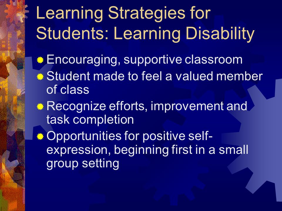 Learning Strategies for Students: Learning Disability  Encouraging, supportive classroom  Student made to feel a valued member of class  Recognize efforts, improvement and task completion  Opportunities for positive self- expression, beginning first in a small group setting