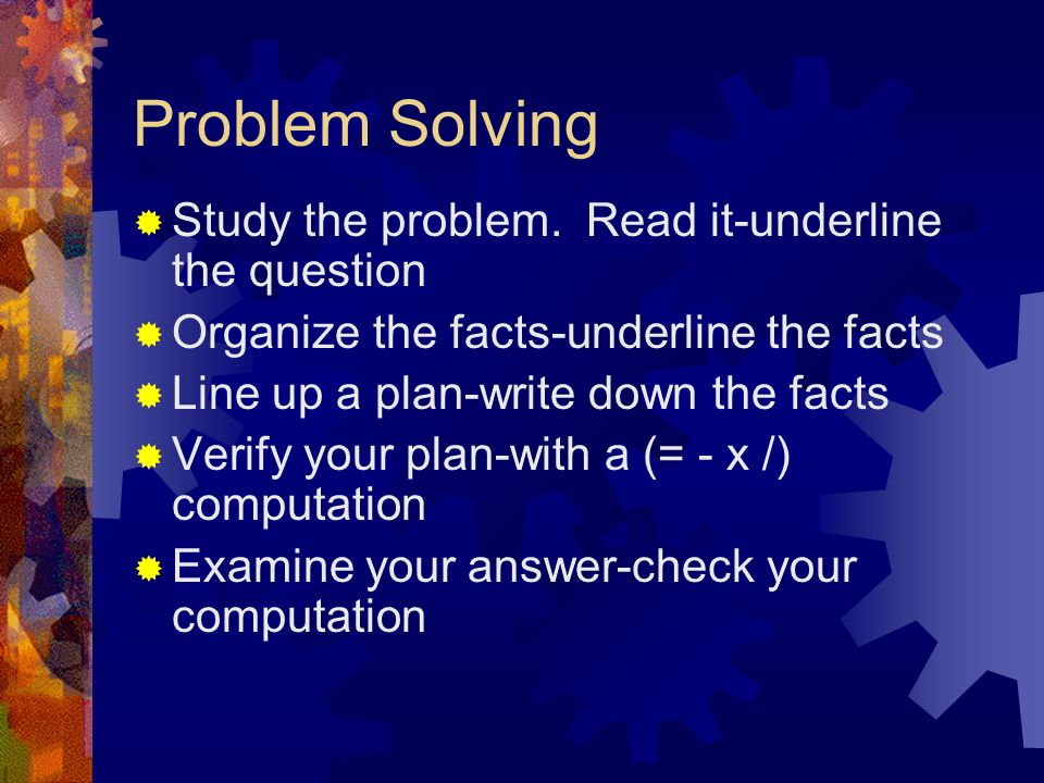 Problem Solving  Study the problem. Read it-underline the question  Organize the facts-underline the facts  Line up a plan-write down the facts  V