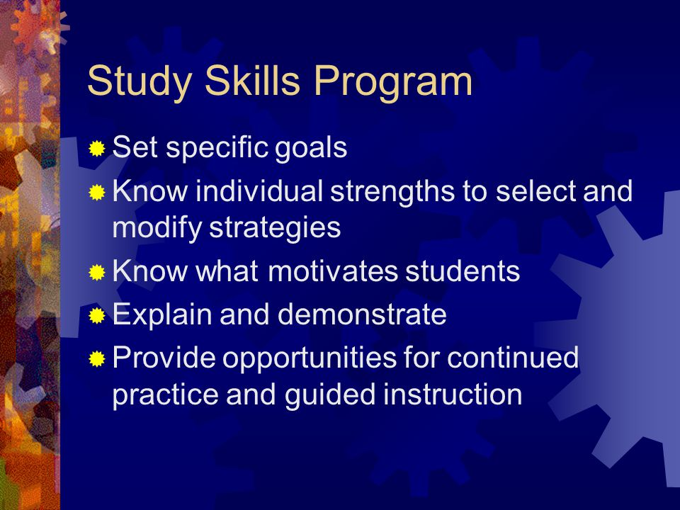 Study Skills Program  Set specific goals  Know individual strengths to select and modify strategies  Know what motivates students  Explain and demonstrate  Provide opportunities for continued practice and guided instruction