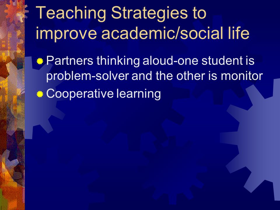 Teaching Strategies to improve academic/social life  Partners thinking aloud-one student is problem-solver and the other is monitor  Cooperative learning