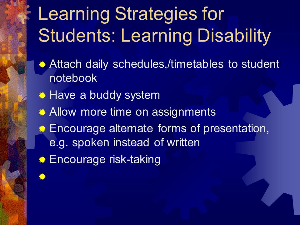 Learning Strategies for Students: Learning Disability  Attach daily schedules,/timetables to student notebook  Have a buddy system  Allow more time on assignments  Encourage alternate forms of presentation, e.g.