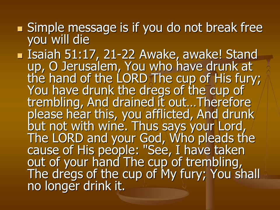Simple message is if you do not break free you will die Simple message is if you do not break free you will die Isaiah 51:17, 21-22 Awake, awake.